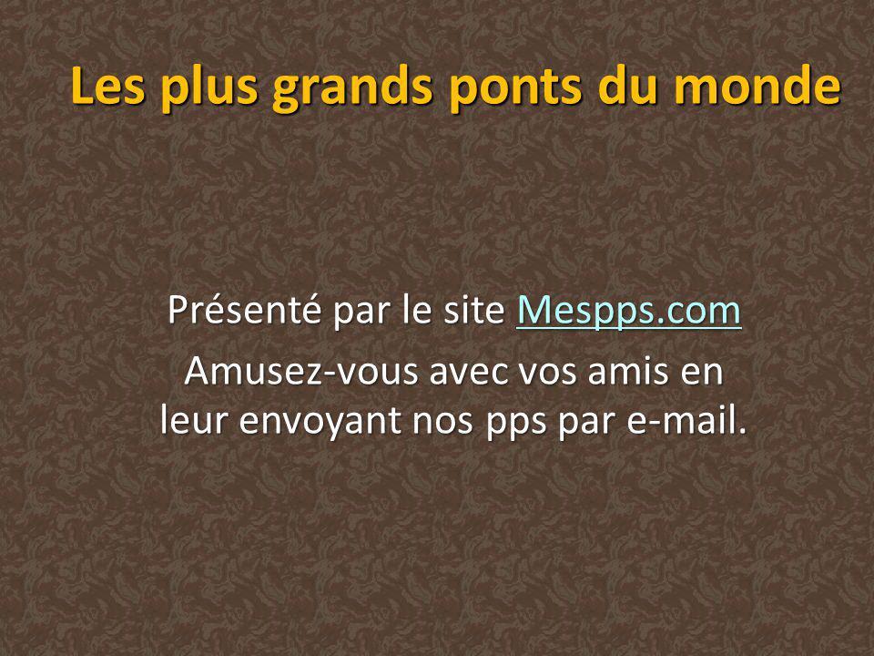 Les plus grands ponts du monde Présenté par le site Mespps.com Mespps.com Amusez-vous avec vos amis en leur envoyant nos pps par e-mail.