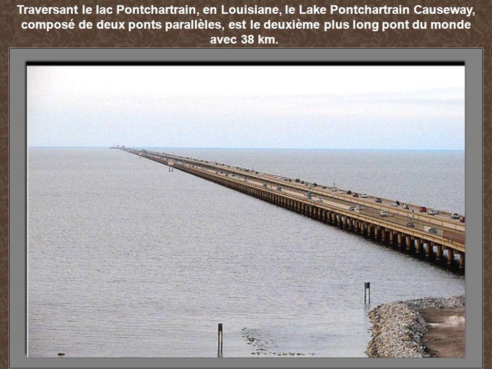 Traversant le lac Pontchartrain, en Louisiane, le Lake Pontchartrain Causeway, composé de deux ponts parallèles, est le deuxième plus long pont du monde avec 38 km.