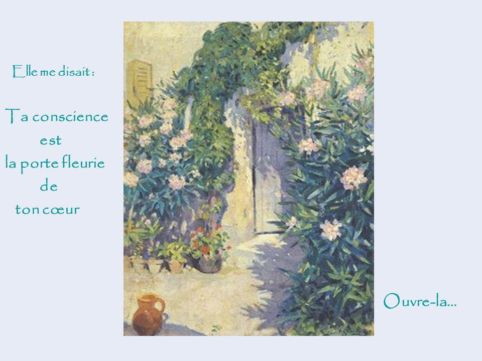 Elle me disait : Ta conscience est la porte fleurie de ton cœur Ouvre-la…