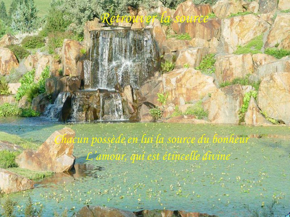 Retrouver la source Chacun possède en lui la source du bonheur Lamour, qui est étincelle divine