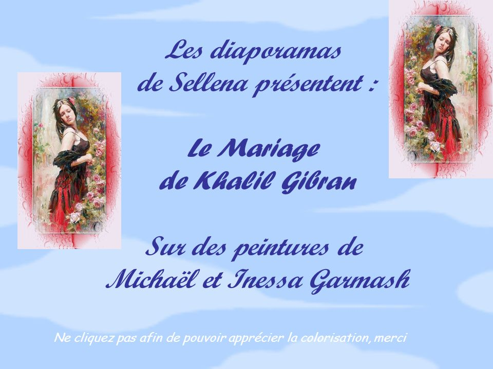 Les diaporamas de Sellena présentent : Le Mariage de Khalil Gibran Sur des peintures de Michaël et Inessa Garmash Ne cliquez pas afin de pouvoir apprécier la colorisation, merci