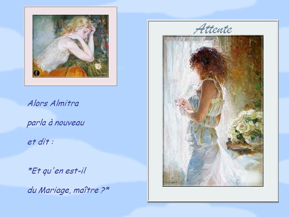Alors Almitra parla à nouveau et dit : *Et qu en est-il du Mariage, maître ?*