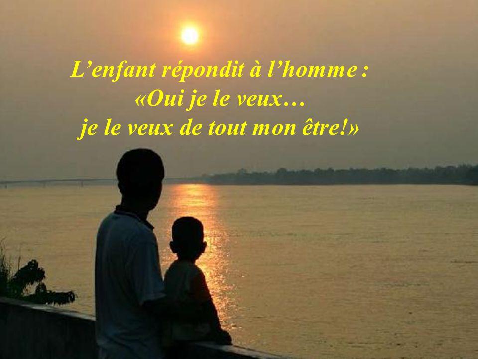 Lenfant répondit à lhomme : «Oui je le veux… je le veux de tout mon être!»