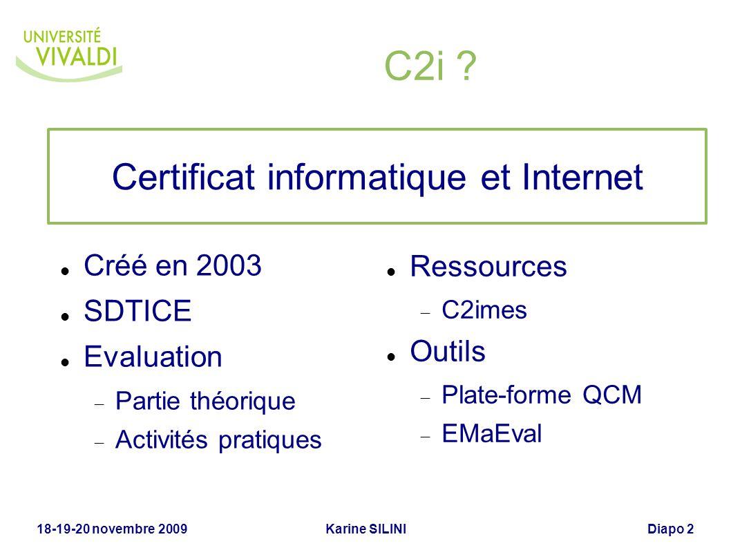 Karine SILINI18-19-20 novembre 2009Diapo 2 C2i ? Créé en 2003 SDTICE Evaluation Partie théorique Activités pratiques Ressources C2imes Outils Plate-fo