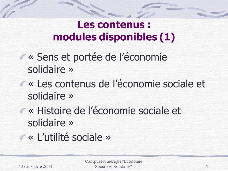 15 décembre 2004 Campus Numérique Economie Sociale et Solidaire 5 Les contenus : modules disponibles (1) « Sens et portée de léconomie solidaire » « Les contenus de léconomie sociale et solidaire » « Histoire de léconomie sociale et solidaire » « Lutilité sociale »