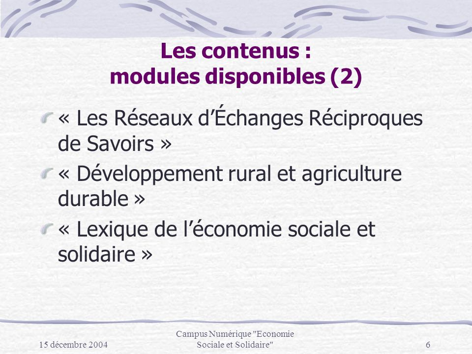 15 décembre 2004 Campus Numérique Economie Sociale et Solidaire 6 Les contenus : modules disponibles (2) « Les Réseaux dÉchanges Réciproques de Savoirs » « Développement rural et agriculture durable » « Lexique de léconomie sociale et solidaire »