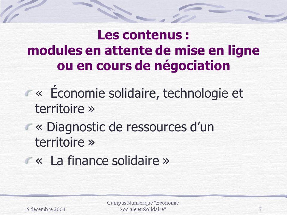 15 décembre 2004 Campus Numérique Economie Sociale et Solidaire 7 Les contenus : modules en attente de mise en ligne ou en cours de négociation « Économie solidaire, technologie et territoire » « Diagnostic de ressources dun territoire » « La finance solidaire »