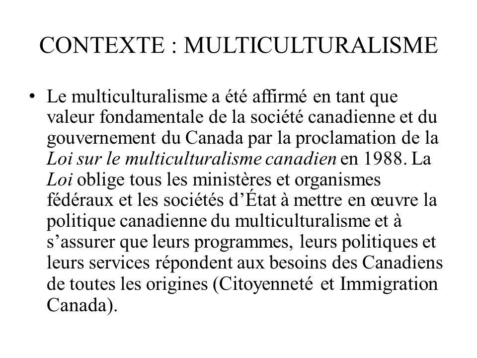 CONTEXTE : MULTICULTURALISME Le multiculturalisme a été affirmé en tant que valeur fondamentale de la société canadienne et du gouvernement du Canada