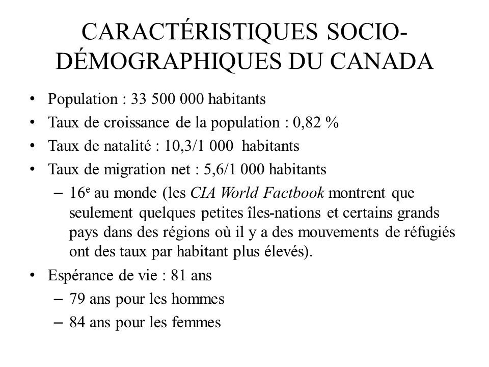 CARACTÉRISTIQUES SOCIO- DÉMOGRAPHIQUES DU CANADA (suite) Groupes ethniques Dorigine britannique : 28 % Dorigine française : 23 % Dorigine européenne : 15 % Amérindiens/Premières nations : 2 % Autres : 32 % Religions Catholiques : 43 % Protestants : 23 % Autres religions chrétiennes : 4 % Musulmans : 2 % Juifs : 1,5 % Aucune ou autres : 28 %