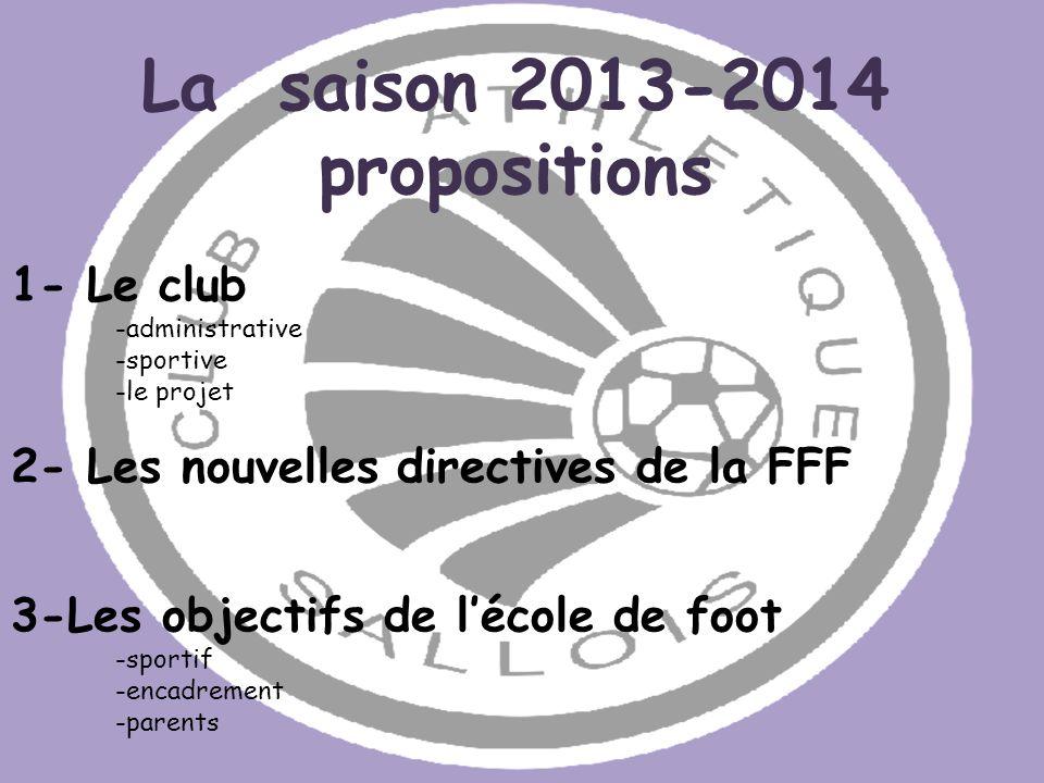 La saison 2013-2014 propositions 1- Le club -administrative -sportive -le projet 2- Les nouvelles directives de la FFF 3-Les objectifs de lécole de fo