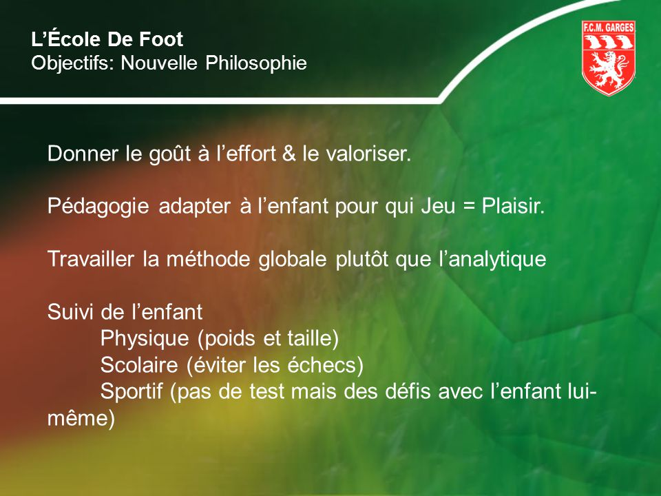 LÉcole De Foot Objectifs: Nouvelle Philosophie Donner le goût à leffort & le valoriser. Pédagogie adapter à lenfant pour qui Jeu = Plaisir. Travailler