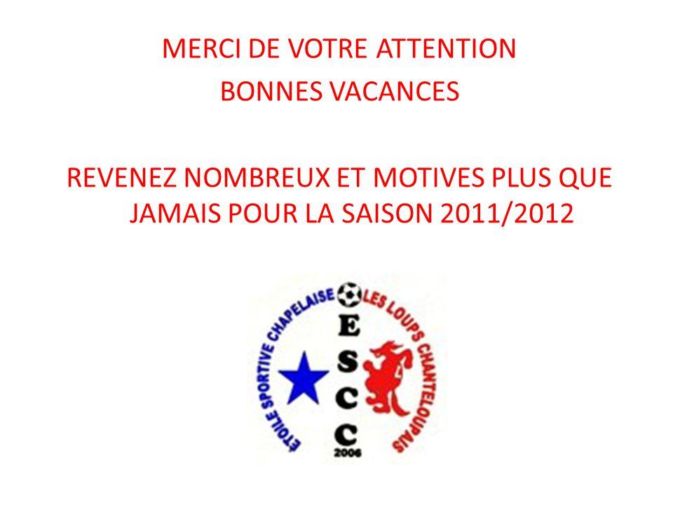 MERCI DE VOTRE ATTENTION BONNES VACANCES REVENEZ NOMBREUX ET MOTIVES PLUS QUE JAMAIS POUR LA SAISON 2011/2012