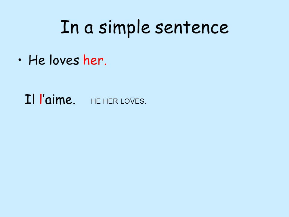 In a simple sentence He loves her. Il laime. HE HER LOVES.