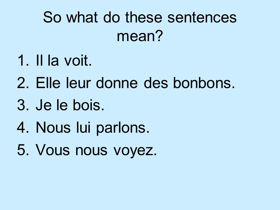 So what do these sentences mean. 1.Il la voit. 2.Elle leur donne des bonbons.