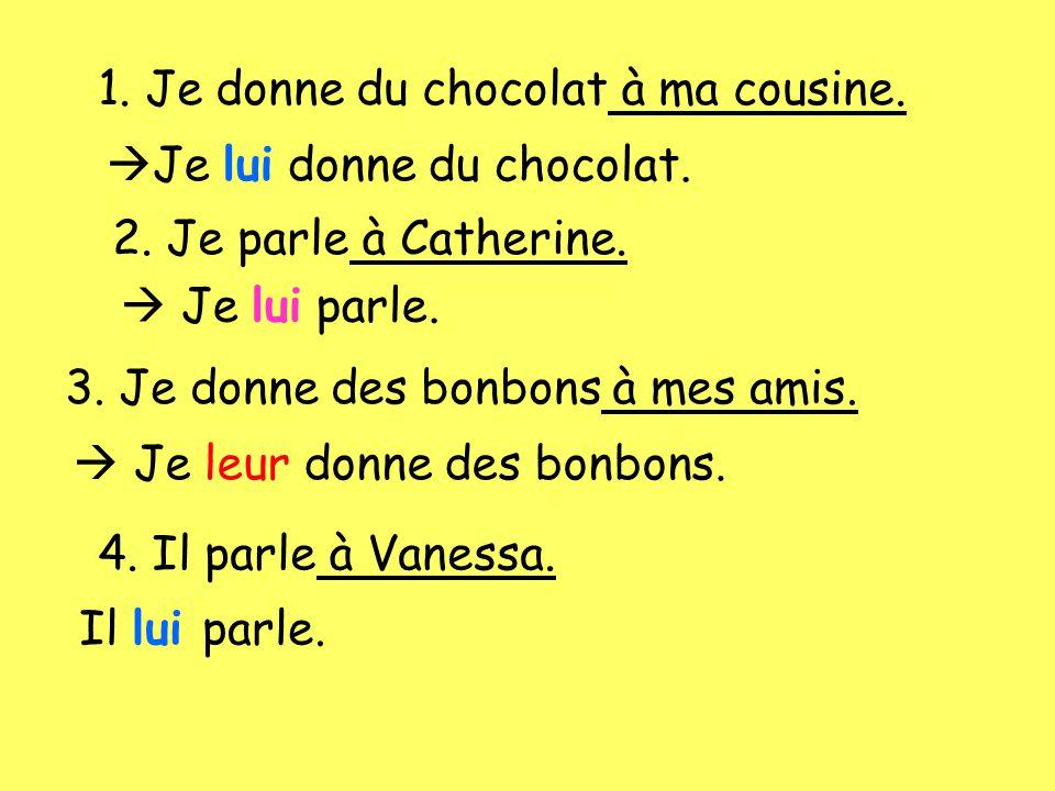 1. Je donne du chocolat à ma cousine. Je lui donne du chocolat. 2. Je parle à Catherine. Je lui parle. 3. Je donne des bonbons à mes amis. Je leur don