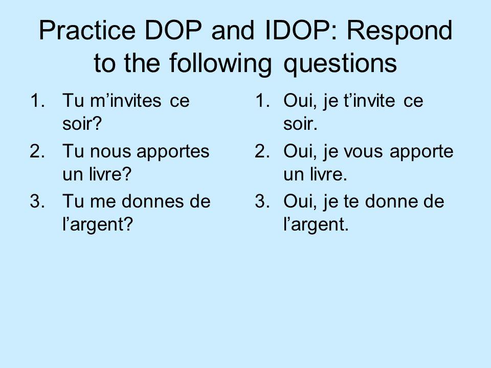 Practice DOP and IDOP: Respond to the following questions 1.Tu minvites ce soir? 2.Tu nous apportes un livre? 3.Tu me donnes de largent? 1.Oui, je tin