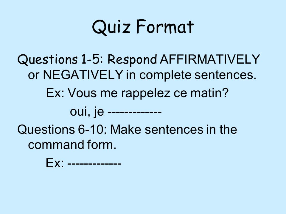 Quiz Format Questions 1-5: Respond AFFIRMATIVELY or NEGATIVELY in complete sentences. Ex: Vous me rappelez ce matin? oui, je ------------- Questions 6