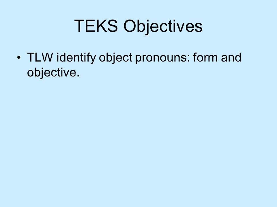 TEKS Objectives TLW identify object pronouns: form and objective.