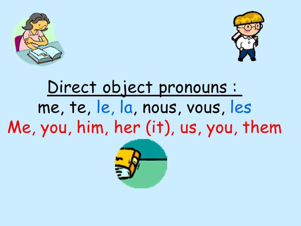 Direct object pronouns : me, te, le, la, nous, vous, les Me, you, him, her (it), us, you, them