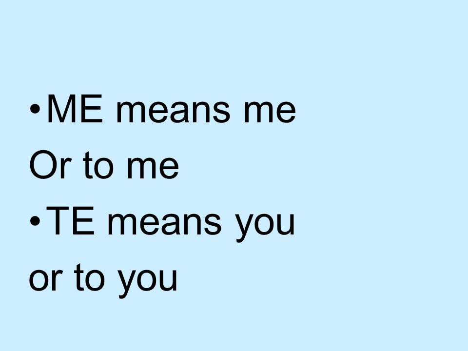 ME means me Or to me TE means you or to you