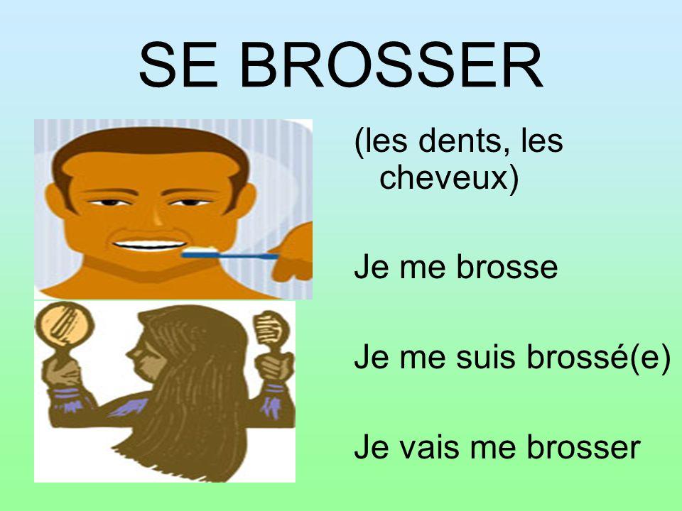 SE BROSSER (les dents, les cheveux) Je me brosse Je me suis brossé(e) Je vais me brosser