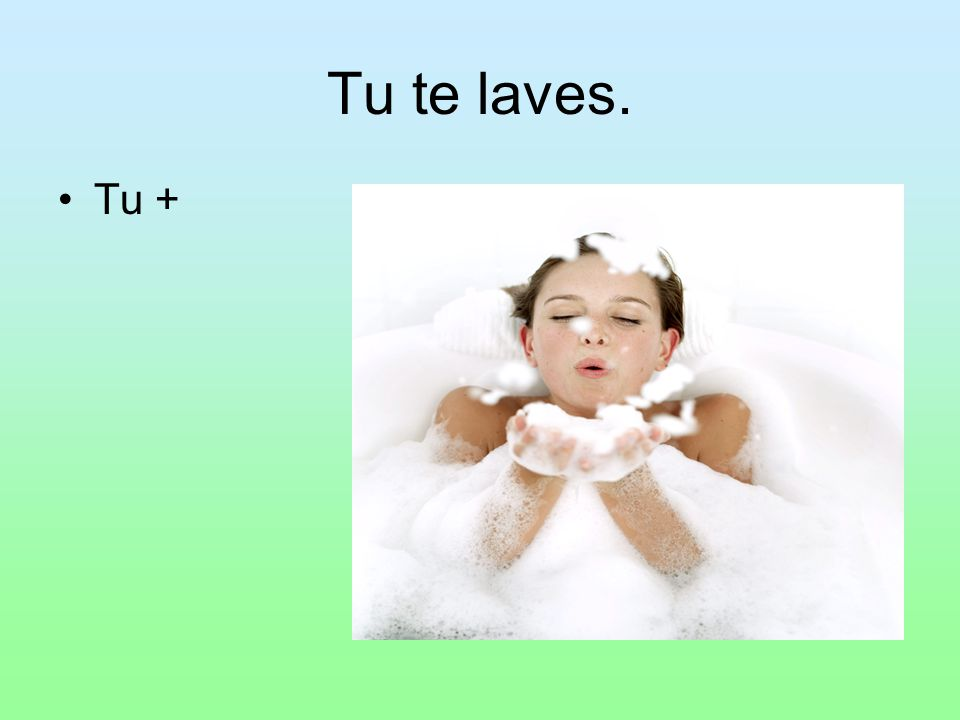 Tu te laves. Tu +
