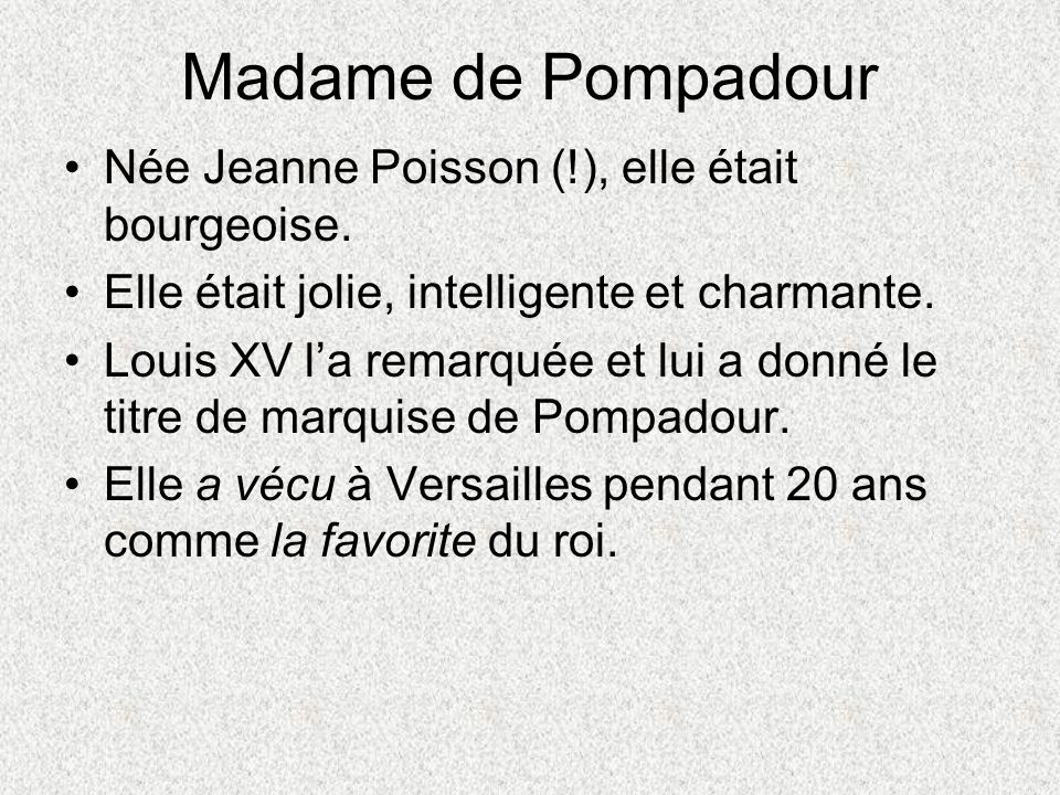 Née Jeanne Poisson (!), elle était bourgeoise. Elle était jolie, intelligente et charmante. Louis XV la remarquée et lui a donné le titre de marquise