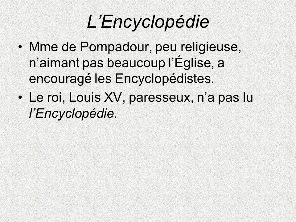 LEncyclopédie Mme de Pompadour, peu religieuse, naimant pas beaucoup lÉglise, a encouragé les Encyclopédistes. Le roi, Louis XV, paresseux, na pas lu