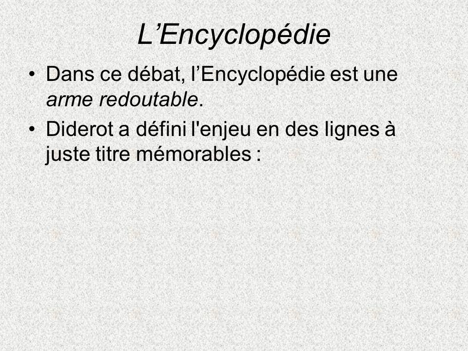 LEncyclopédie Dans ce débat, lEncyclopédie est une arme redoutable. Diderot a défini l'enjeu en des lignes à juste titre mémorables :