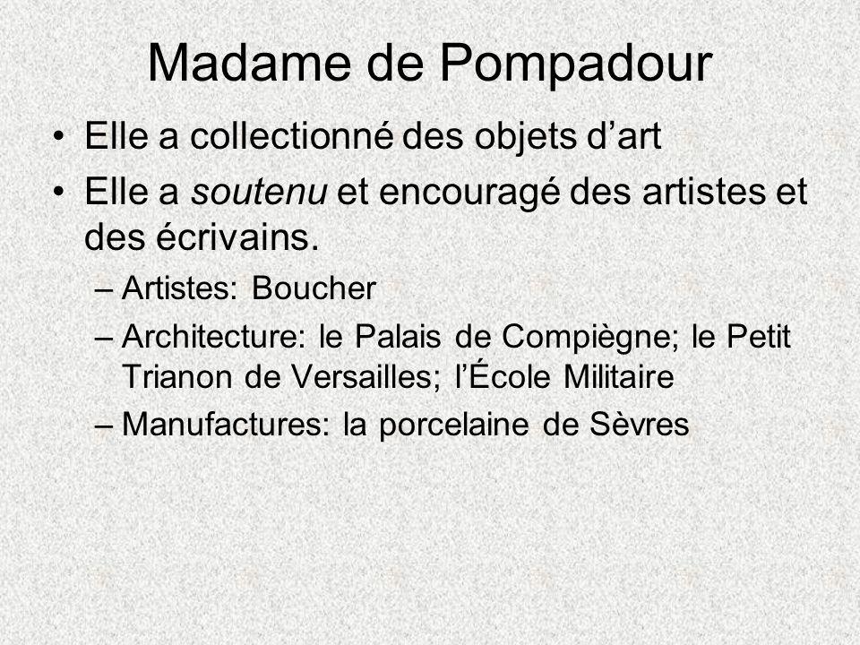 Madame de Pompadour Elle a collectionné des objets dart Elle a soutenu et encouragé des artistes et des écrivains. –Artistes: Boucher –Architecture: l