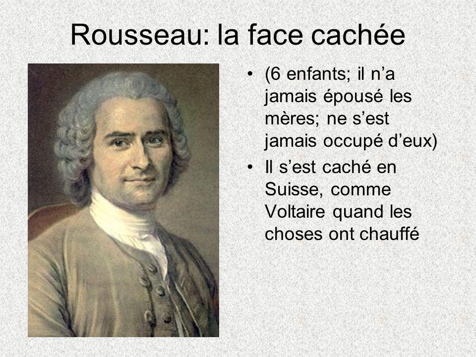 Rousseau: la face cachée (6 enfants; il na jamais épousé les mères; ne sest jamais occupé deux) Il sest caché en Suisse, comme Voltaire quand les chos