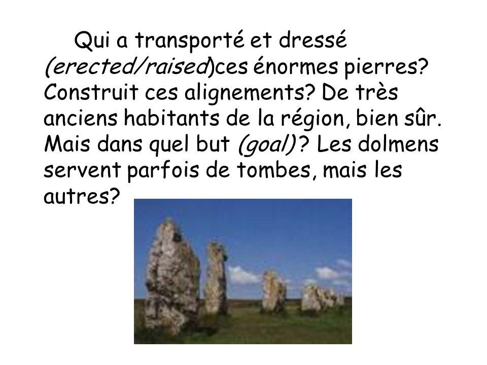 Qui a transporté et dressé (erected/raised)ces énormes pierres? Construit ces alignements? De très anciens habitants de la région, bien sûr. Mais dans