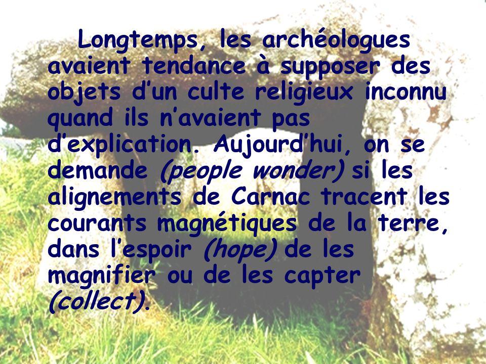 Longtemps, les archéologues avaient tendance à supposer des objets dun culte religieux inconnu quand ils navaient pas dexplication. Aujourdhui, on se