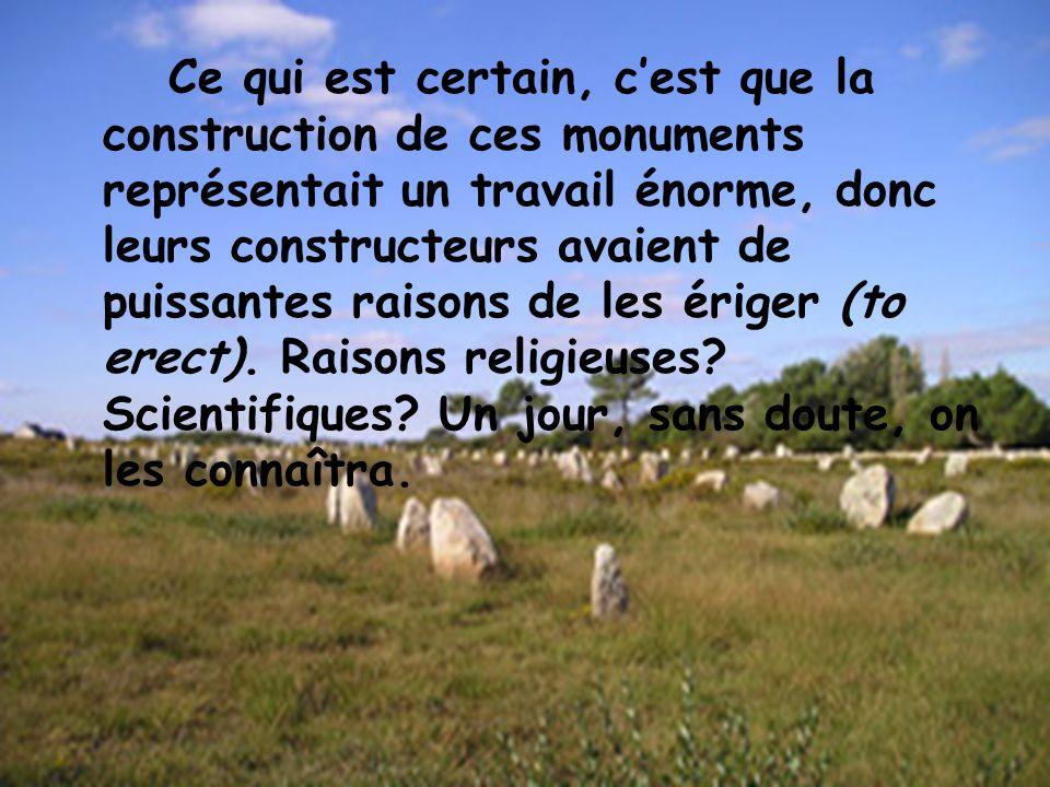 Ce qui est certain, cest que la construction de ces monuments représentait un travail énorme, donc leurs constructeurs avaient de puissantes raisons d