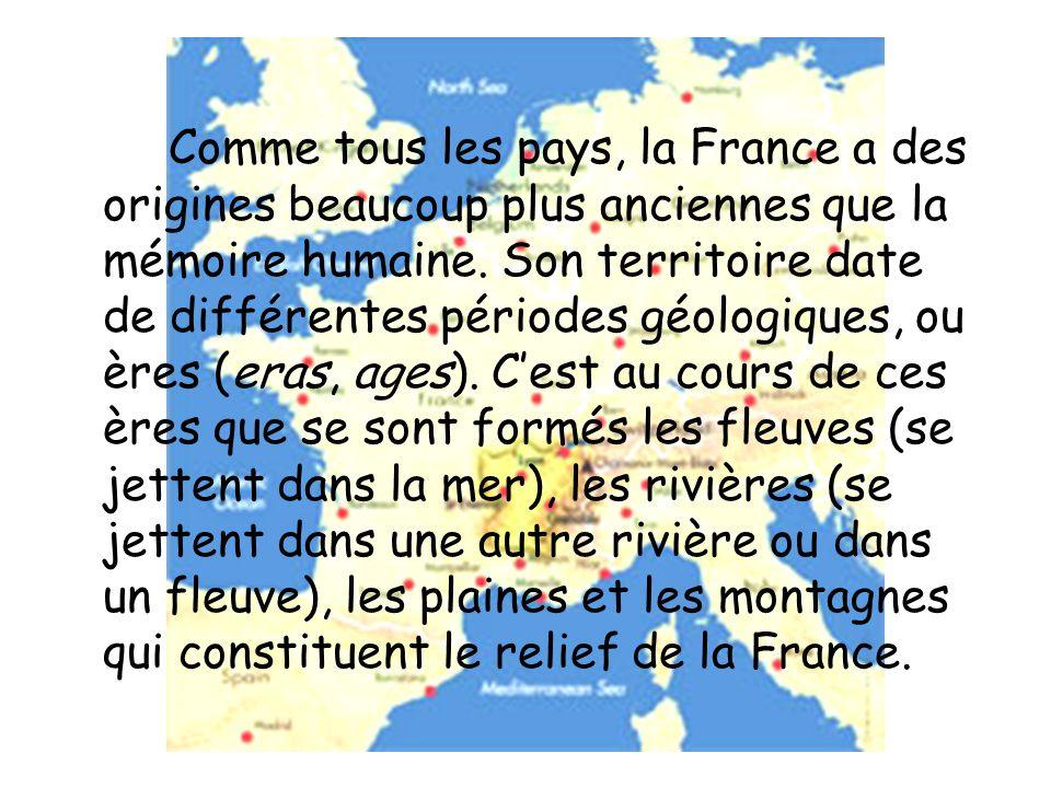 Comme tous les pays, la France a des origines beaucoup plus anciennes que la mémoire humaine. Son territoire date de différentes périodes géologiques,