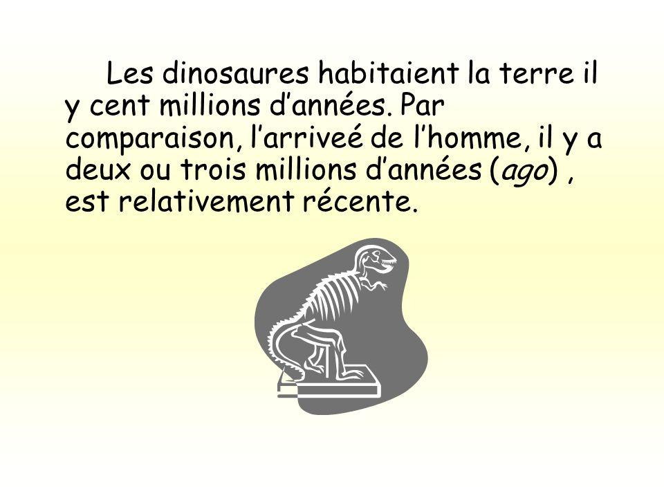 Les dinosaures habitaient la terre il y cent millions dannées. Par comparaison, larriveé de lhomme, il y a deux ou trois millions dannées (ago), est r