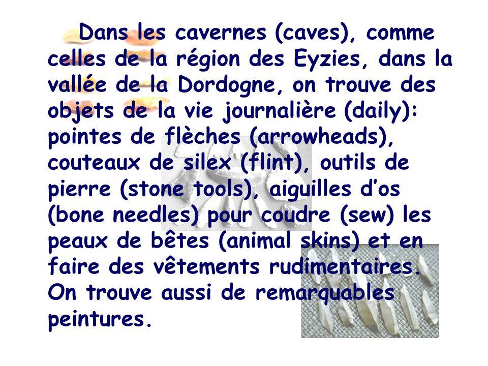 Dans les cavernes (caves), comme celles de la région des Eyzies, dans la vallée de la Dordogne, on trouve des objets de la vie journalière (daily): po