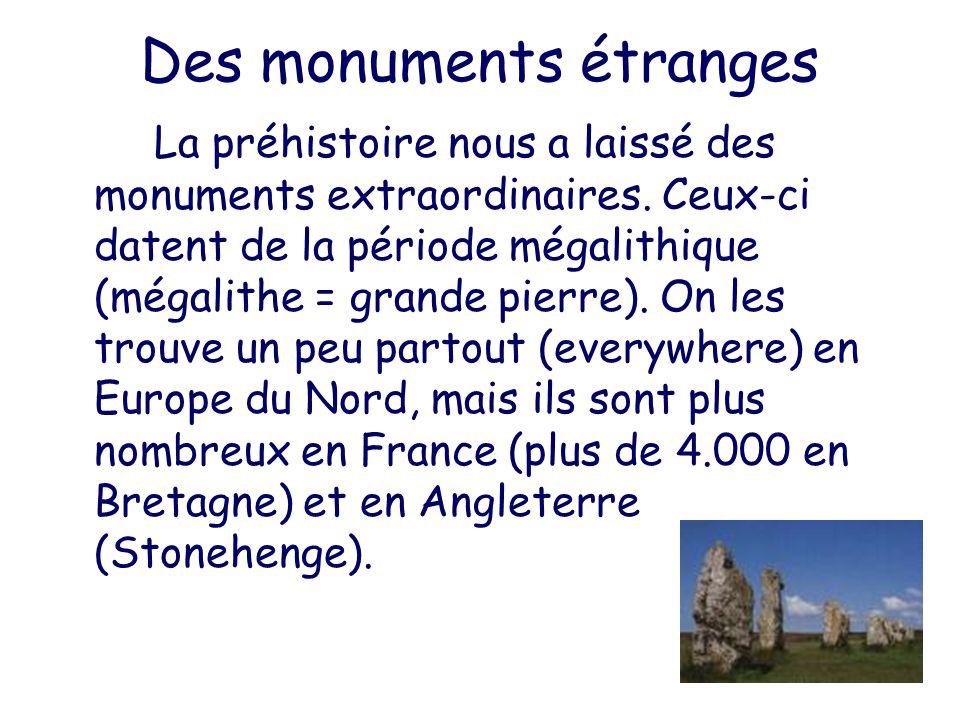 Des monuments étranges La préhistoire nous a laissé des monuments extraordinaires. Ceux-ci datent de la période mégalithique (mégalithe = grande pierr