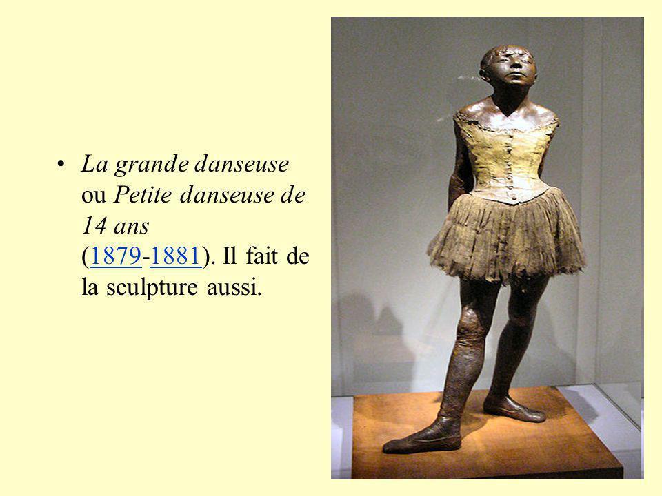 La grande danseuse ou Petite danseuse de 14 ans (1879-1881). Il fait de la sculpture aussi.18791881
