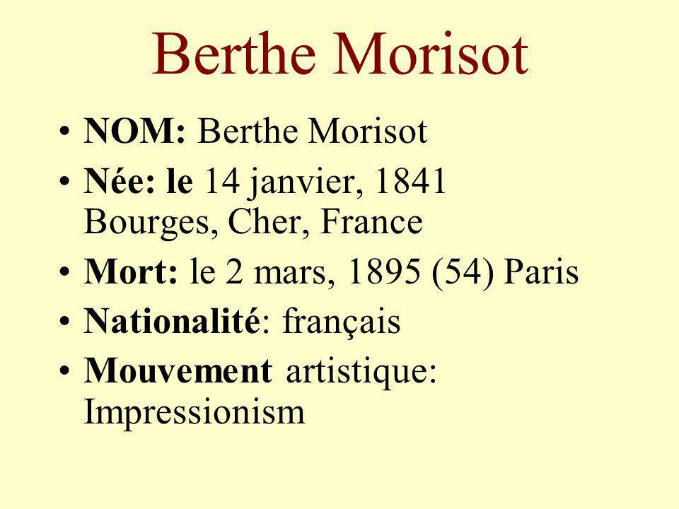 Berthe Morisot NOM: Berthe Morisot Née: le 14 janvier, 1841 Bourges, Cher, France Mort: le 2 mars, 1895 (54) Paris Nationalité: français Mouvement art