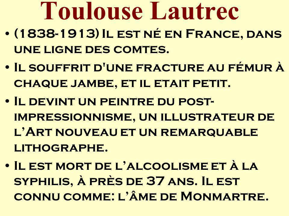 Toulouse Lautrec (1838-1913) Il est né en France, dans une ligne des comtes. Il souffrit d'une fracture au fémur à chaque jambe, et il etait petit. Il