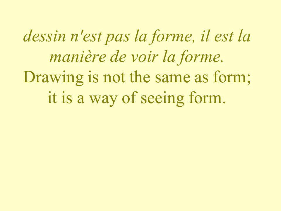 dessin n'est pas la forme, il est la manière de voir la forme. Drawing is not the same as form; it is a way of seeing form.