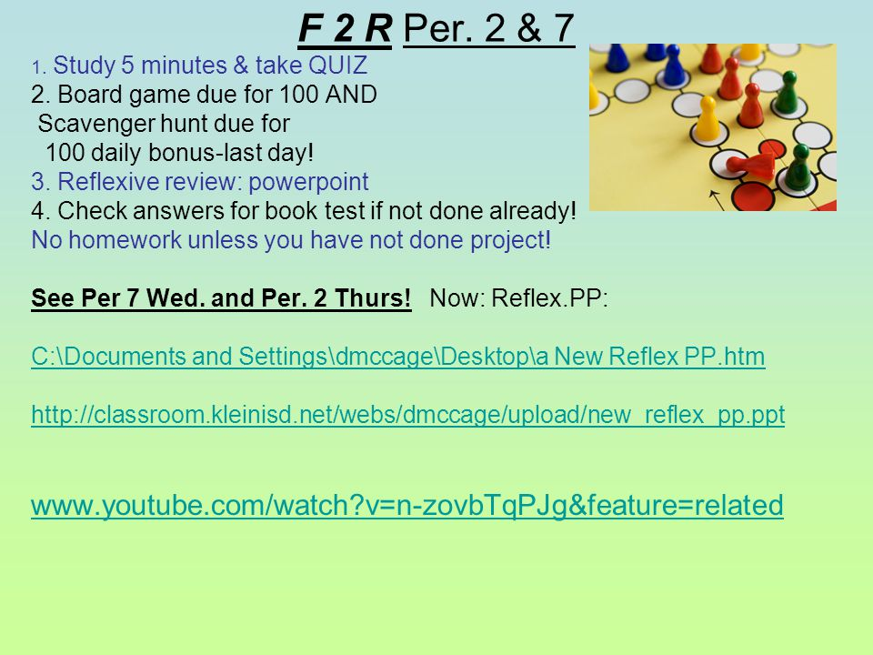 F 2 R Per. 2 & 7 1. Study 5 minutes & take QUIZ 2. Board game due for 100 AND Scavenger hunt due for 100 daily bonus-last day! 3. Reflexive review: po