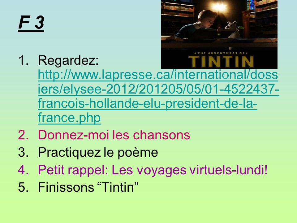 F 3 1.Regardez: http://www.lapresse.ca/international/doss iers/elysee-2012/201205/05/01-4522437- francois-hollande-elu-president-de-la- france.php http://www.lapresse.ca/international/doss iers/elysee-2012/201205/05/01-4522437- francois-hollande-elu-president-de-la- france.php 2.Donnez-moi les chansons 3.Practiquez le poème 4.Petit rappel: Les voyages virtuels-lundi.