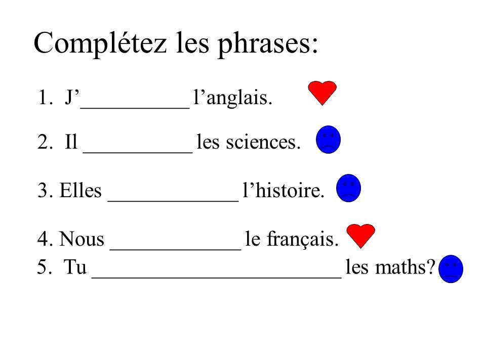 Complétez les phrases: 1. J__________ langlais. 2. Il __________ les sciences. 3. Elles ____________ lhistoire. 4. Nous ____________ le français. 5. T