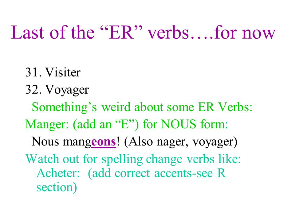 Last of the ER verbs….for now 31. Visiter 32. Voyager Somethings weird about some ER Verbs: Manger: (add an E) for NOUS form: Nous mangeons! (Also nag