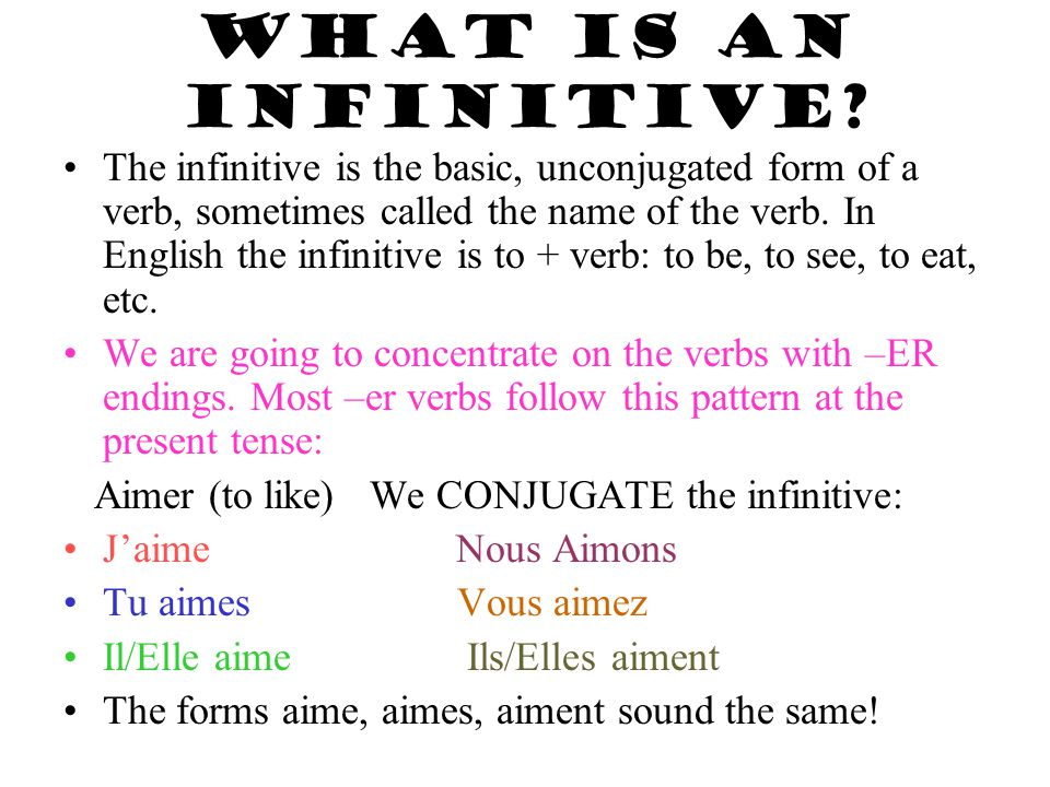 WHAT IS AN INFINITIVE? The infinitive is the basic, unconjugated form of a verb, sometimes called the name of the verb. In English the infinitive is t