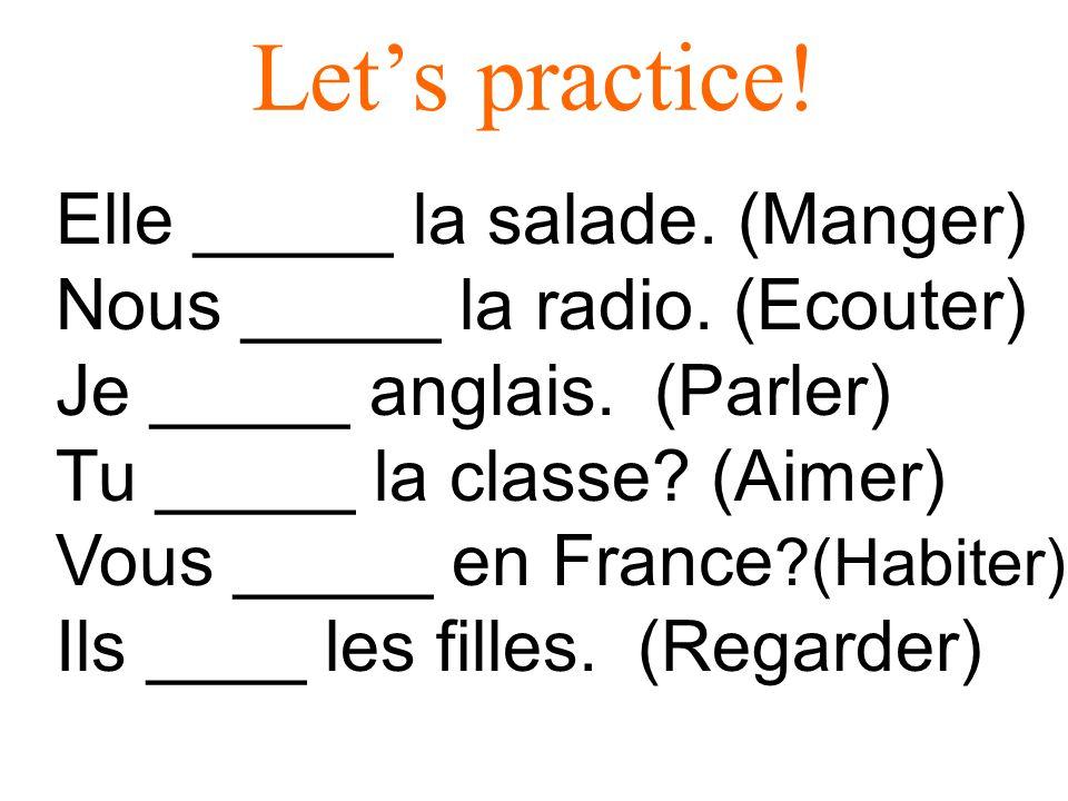 Lets practice! Elle _____ la salade. (Manger) Nous _____ la radio. (Ecouter) Je _____ anglais. (Parler) Tu _____ la classe? (Aimer) Vous _____ en Fran