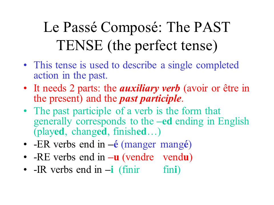 Le Passé Composé: The PAST TENSE (the perfect tense) This tense is used to describe a single completed action in the past. It needs 2 parts: the auxil