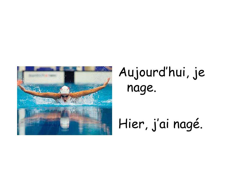 Aujourdhui, je nage. Hier, jai nagé.